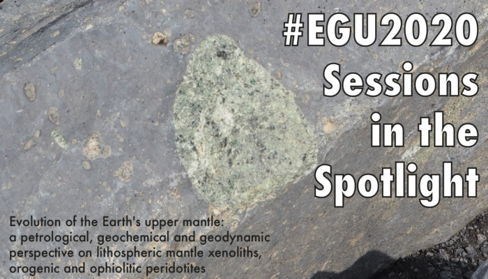 #EGU2020 Sessions in the Spotlight: Evolution of the Earth's upper mantle: a petrological, geochemical and geodynamic perspective on lithospheric mantle xenoliths, orogenic and ophiolitic peridotites